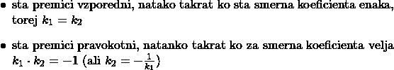 $ \begin{itemize} \item sta premici vzporedni, natako takrat ko sta smerna koeficienta enaka, torej $k_1=k_2$ \item sta premici pravokotni, natanko takrat ko za smerna koeficienta velja $k_1\cdot k_2=-1$ (ali $k_2=-\frac{1}{k_1}$) \end{itemize} $